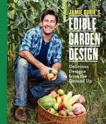 Jamie Durie's Edible Garden Design : Delicious Designs from the Ground Up - Jamie Durie
