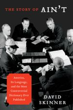 The Story of Ain't : America, Its Language, and the Most Controversial Dictionary Ever Published - David Skinner