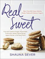 Real Sweet : More Than 80 Crave-Worthy Treats Made with Natural Sugars - Shauna Sever