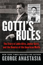 Gotti's Rules : The Story of John Alite, Junior Gotti, and the Demise of the American Mafia - George Anastasia