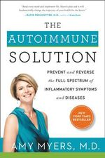 The Autoimmune Solution : Prevent and Reverse the Full Spectrum of Inflammatory Symptoms and Diseases - M D Amy Myers, M.D.