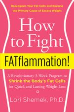How to Fight FATflammation! : A Revolutionary 3-Week Program to Shrink the Body's Fat Cells for Quick and Lasting Weight Loss - Lori Shemek, PhD