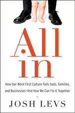 All in : How Our Work-First Culture Fails Dads, Families, and Businesses--And How We Can Fix It Together - Josh Levs