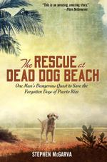 The Rescue at Dead Dog Beach : One Man's Quest to Find a Home For the World's Forgotten Animals - Stephen McGarva