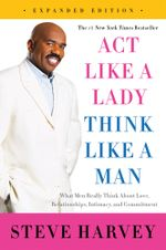 Act Like a Lady, Think Like a Man, Expanded Edition : What Men Really Think About Love, Relationships, Intimacy, and Commitment - Steve Harvey