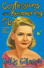 Confessions of a Recovering Slut : And Other Love Stories - Hollis Gillespie