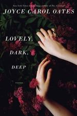 Lovely, Dark, Deep : Stories - Professor of Humanities Joyce Carol Oates