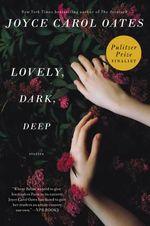 Lovely, Dark, Deep : Stories - Professor of Humanities Joyce Carol Oates