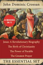 The John Dominic Crossan Essential Set : Jesus: A Revolutionary Biography, The Birth of Christianity, The Power of Parable, and The Greatest Prayer - John Dominic Crossan