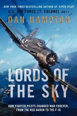 Lords of the Sky : How Fighter Pilots Changed War Forever, From the RedBaron to the F-16 - Dan Hampton