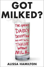 Got Milked? : The Great Dairy Deception and Why You'll Thrive Without Milk - Ms Alissa Hamilton