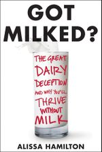 Got Milked? : The Great Dairy Deception and Why You'll Thrive Without Milk - Alissa Hamilton