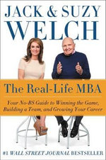 The Real-Life MBA : Your No-Bs Guide to Winning the Game, Building a Team, and Growing Your Career - Jack Welch