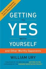Getting to Yes with Yourself : Inner Negotiations for Outer Success - William Ury