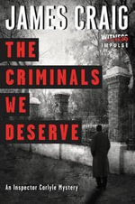The Criminals We Deserve : An Inspector Carlyle Mystery - James Craig