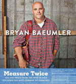 Measure Twice : Tips and Tricks from the Pros to Help You Avoid the Most Common DIY Disasters - Bryan Baeumler