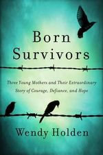 Born Survivors : Three Young Mothers and Their Extraordinary Story of Courage, Defiance, and Hope - Wendy Holden