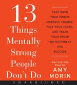 13 Things Mentally Strong People Don't Do CD : Take Back Your Power, Embrace Change, Face Your Fears, and Train Your Brain for Happiness and Success - Amy Morin