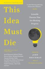 This Idea Must Die : Scientific Theories That Are Blocking Progress - Mr. John Brockman