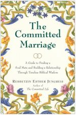The Committed Marriage : A Guide to Finding a Soul Mate and Building a Relationship Through Timeless Biblical Wisdom - Rebbetzin Esther Jungreis
