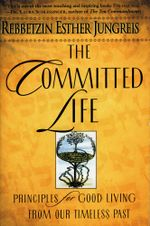 The Committed Life : Principles for Good Living from Our Timeless Past - Rebbetzin Esther Jungreis