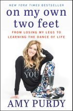 On My Own Two Feet : From Losing My Legs to Learning the Dance of Life - Amy Purdy