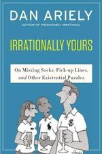Irrationally Yours : On Missing Socks, Pickup Lines, and Other Existential Puzzles - Dan Ariely
