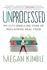 Unprocessed : My City-Dwelling Year of Reclaiming Real Food - Megan Kimble