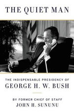 The Quiet Man : The Indispensable Presidency of George H.W. Bush - John Sununu
