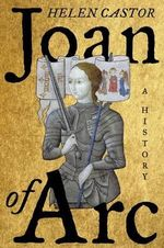 Joan of Arc : A History - Fellow and Lecturer in History Helen Castor