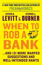 When to Rob a Bank : ...and 131 More Warped Suggestions and Well-Intended Rants - Steven D Levitt