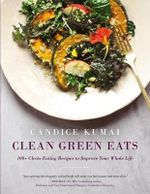 Clean Green Eats : 100+ Clean-Eating Recipes to Improve Your Whole Life - Candice Kumai