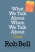 What We Talk About When We Talk About God : A Special Edition - Rob Bell