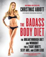 The Badass Body Diet : The Breakthrough Diet and Workout for a Tight Booty, Sexy Abs, and Lean Legs - Christmas Abbott