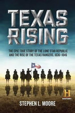Texas Rising : The Epic History of the Lone Star Republic and the Rise of the Texas Rangers, 1836-1846 - Stephen L Moore