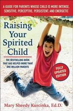 Raising Your Spirited Child, Third Edition : A Guide for Parents Whose Child Is More Intense, Sensitive, Perceptive, Persistent, and Energetic - Mary Sheedy Kurcinka