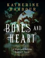 Bones and Heart : A Night and Nothing Short Tale - Katherine Harbour
