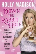 Down the Rabbit Hole : Curious Adventures and Cautionary Tales of a Former Playboy Bunny - Holly Madison