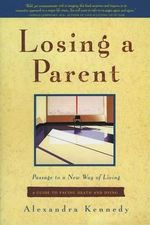 Losing a Parent : Passage to a New Way of Living - A Guide to Facing Death and Dying - Alexandra Kennedy