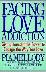 Facing Love Addiction : Giving Yourself the Power to Change the Way You Love - Pia Mellody