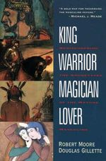 King, Warrior, Magician, Lover : Rediscovering the Archetypes of the Mature Masculine - Robert L. Moore