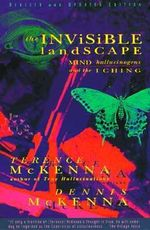 The Invisible Landscape : Mind, Hallucinogens, and the I Ching :  Mind, Hallucinogens, and the I Ching - Terence McKenna