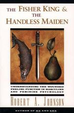 The Fisher King and the Handless Maiden : Understanding the Wounded Feeling Function in Masculine and Feminine Psychology - Robert A. Johnson