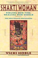 Shakti Woman : Feeling Our Fire, Healing Our World - Vicki Noble
