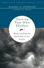 Owning Your Own Shadow : Understanding the Dark Side of the Psyche - Robert A. Johnson