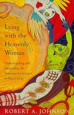 Lying with the Heavenly Woman : Understanding and Integrating the Feminine Archetypes in Men's Lives - Robert A. Johnson