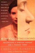 At the Root of This Longing : Reconciling a Spiritual Hunger and a Feminist Thirst - Carol Lee Flinders