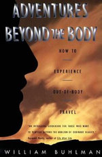 Adventures Beyond the Body : Proving Your Immortality Through Out-Of-Body Travel - William Buhlman
