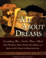 All About Dreams : Everything You Need to Know About Why We Have Them, What They Mean, and How to Put Them to Work for You - Gayle M.V. Delaney