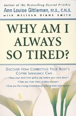 Why am I Always So Tired? : Discover How Correcting Your Body's Copper Imbalance Can: Keep Your Body from Giving Out Before Your Mind Does, Free You from Those Midday Slumps, Give You the Energy Breakthrough You've Been Looking - Ann Louise Gittleman